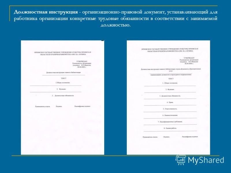 Должностная инструкция - организационно-правовой документ, устанавливающий для работника организации конкретные трудовые обязанности в соответствии с занимаемой должностью.