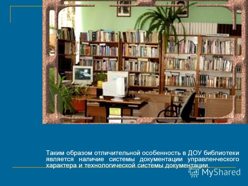 Таким образом отличительной особенность в ДОУ библиотеки является наличие системы документации управленческого характера и технологической системы документации.