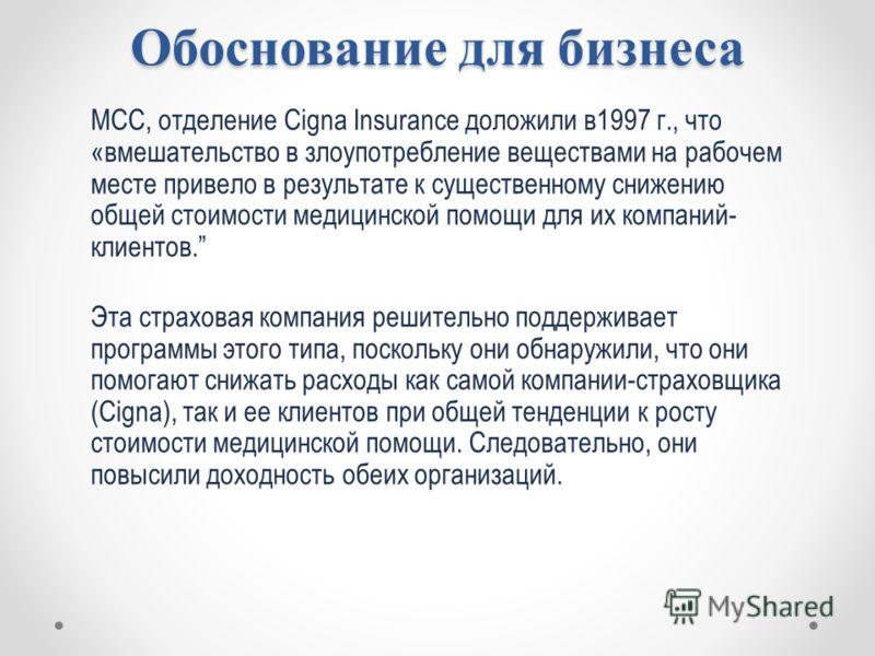 Обоснование для бизнеса MCC, отделение Cigna Insurance доложили в1997 г., что «вмешательство в злоупотребление веществами на рабочем месте привело в результате к существенному снижению общей стоимости медицинской помощи для их компаний- клиентов. Эта