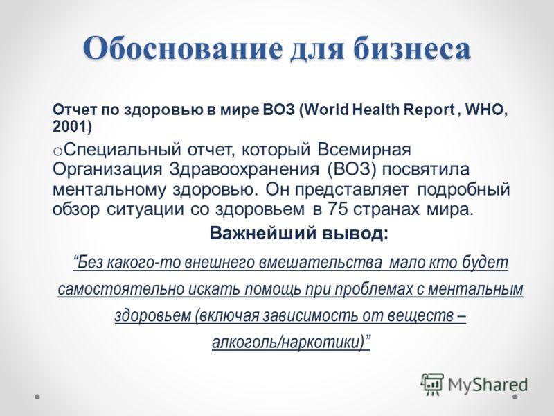 Обоснование для бизнеса Отчет по здоровью в мире ВОЗ (World Health Report, WHO, 2001) o Специальный отчет, который Всемирная Организация Здравоохранения (ВОЗ) посвятила ментальному здоровью. Он представляет подробный обзор ситуации со здоровьем в 75