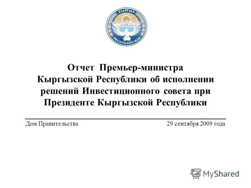 Отчет Премьер-министра Кыргызской Республики об исполнении решений Инвестиционного совета при Президенте Кыргызской Республики _________________________________________ Дом Правительства 29 сентября 2009 года