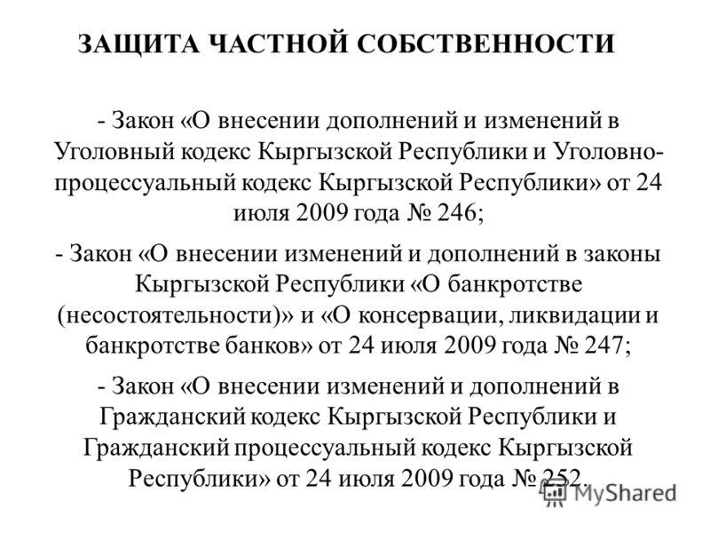 - Закон «О внесении дополнений и изменений в Уголовный кодекс Кыргызской Республики и Уголовно- процессуальный кодекс Кыргызской Республики» от 24 июля 2009 года 246; - Закон «О внесении изменений и дополнений в законы Кыргызской Республики «О банкро