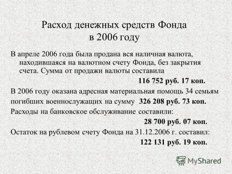 Расход денежных средств Фонда в 2006 году В апреле 2006 года была продана вся наличная валюта, находившаяся на валютном счету Фонда, без закрытия счета. Сумма от продажи валюты составила 116 752 руб. 17 коп. В 2006 году оказана адресная материальная