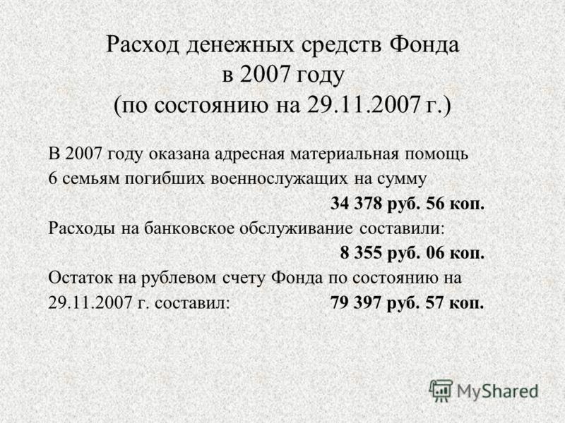 Расход денежных средств Фонда в 2007 году (по состоянию на 29.11.2007 г.) В 2007 году оказана адресная материальная помощь 6 семьям погибших военнослужащих на сумму 34 378 руб. 56 коп. Расходы на банковское обслуживание составили: 8 355 руб. 06 коп.