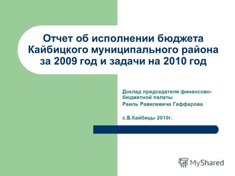 Отчет об исполнении бюджета Кайбицкого муниципального района за 2009 год и задачи на 2010 год Доклад председателя финансово- бюджетной палаты Раиль Равилевича Гаффарова с.Б.Кайбицы 2010г.