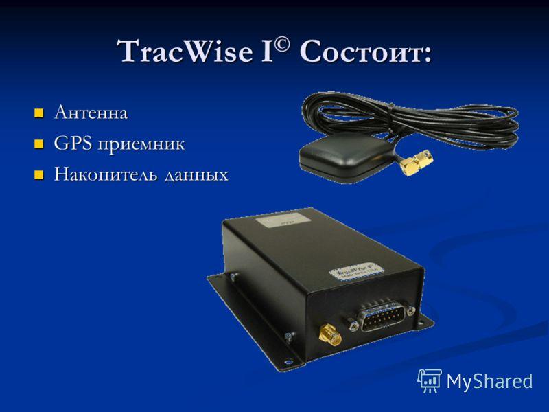 TracWise I © Состоит: Антенна Антенна GPS приемник GPS приемник Накопитель данных Накопитель данных