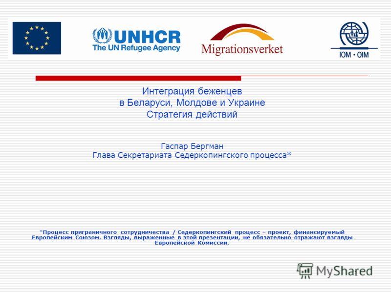 1 Интеграция беженцев в Беларуси, Молдове и Украине Стратегия действий Гаспар Бергман Глава Секретариата Седеркопингского процесса* *Процесс приграничного сотрудничества / Седеркопингский процесс – проект, финансируемый Европейским Союзом. Взгляды, в