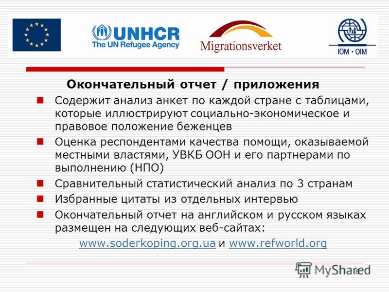 6 Окончательный отчет / приложения Содержит анализ анкет по каждой стране с таблицами, которые иллюстрируют социально-экономическое и правовое положение беженцев Оценка респондентами качества помощи, оказываемой местными властями, УВКБ ООН и его парт