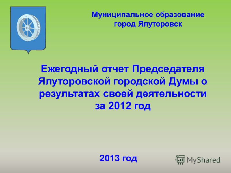 Ежегодный отчет Председателя Ялуторовской городской Думы о результатах своей деятельности за 2012 год Муниципальное образование город Ялуторовск 2013 год
