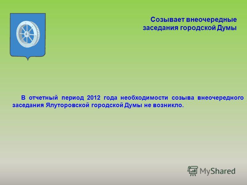 Созывает внеочередные заседания городской Думы В отчетный период 2012 года необходимости созыва внеочередного заседания Ялуторовской городской Думы не возникло.