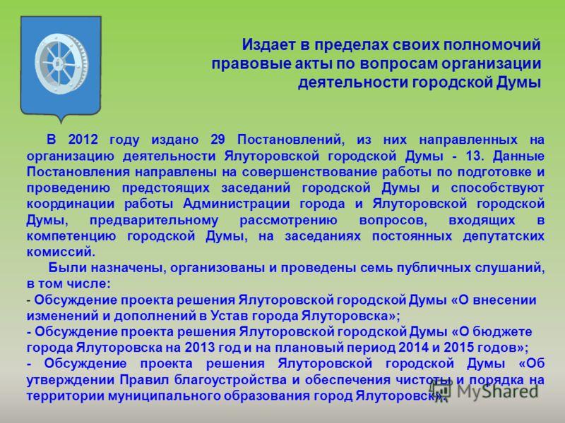 Издает в пределах своих полномочий правовые акты по вопросам организации деятельности городской Думы В 2012 году издано 29 Постановлений, из них направленных на организацию деятельности Ялуторовской городской Думы - 13. Данные Постановления направлен