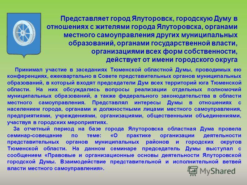 Представляет город Ялуторовск, городскую Думу в отношениях с жителями города Ялуторовска, органами местного самоуправления других муниципальных образований, органами государственной власти, организациями всех форм собственности, действует от имени го
