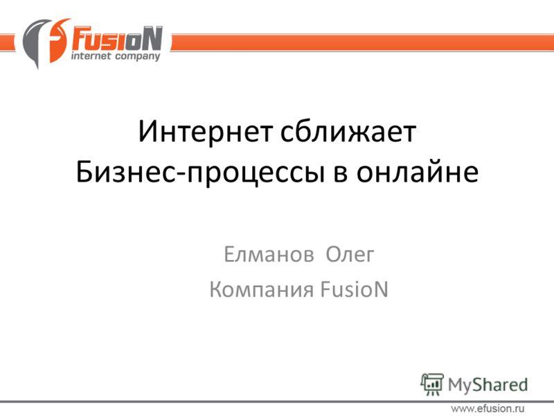 Интернет сближает Бизнес-процессы в онлайне Елманов Олег Компания FusioN
