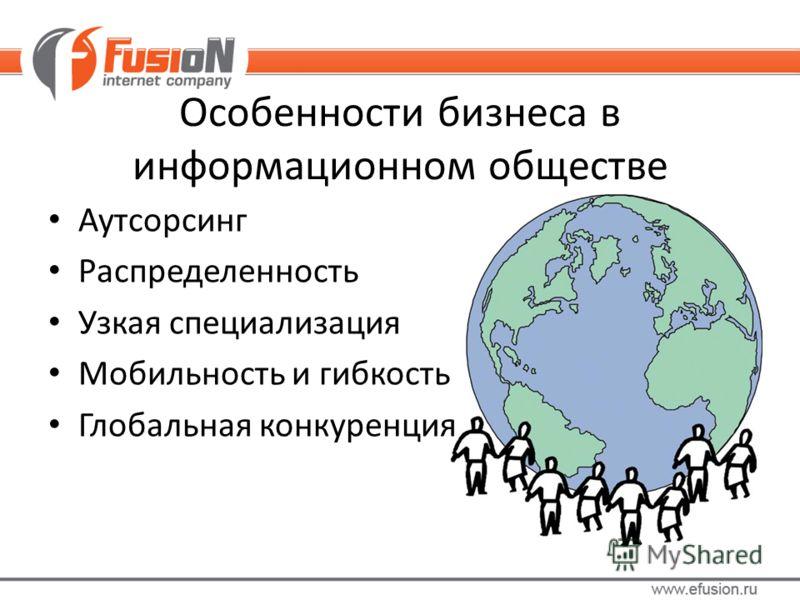 Особенности бизнеса в информационном обществе Аутсорсинг Распределенность Узкая специализация Мобильность и гибкость Глобальная конкуренция