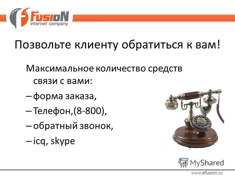 Позвольте клиенту обратиться к вам! Максимальное количество средств связи с вами: – форма заказа, – Телефон,(8-800), – обратный звонок, – icq, skype