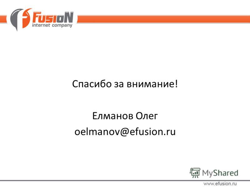 Спасибо за внимание! Елманов Олег oelmanov@efusion.ru