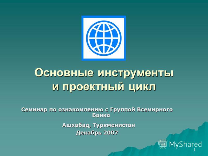 1 Основные инструменты и проектный цикл Семинар по ознакомлению с Группой Всемирного Банка Ашхабад, Туркменистан Ашхабад, Туркменистан Декабрь 2007