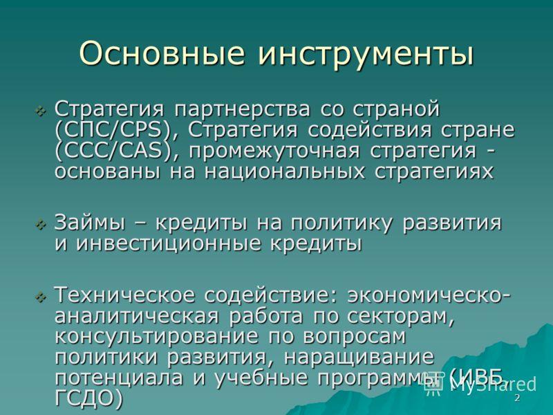 2 Основные инструменты Стратегия партнерства со страной (СПС/CPS), Стратегия содействия стране (ССС/CAS), промежуточная стратегия - основаны на национальных стратегиях Стратегия партнерства со страной (СПС/CPS), Стратегия содействия стране (ССС/CAS),