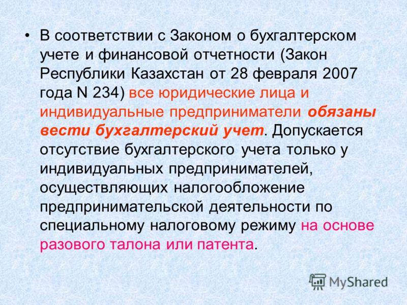 В соответствии с Законом о бухгалтерском учете и финансовой отчетности (Закон Республики Казахстан от 28 февраля 2007 года N 234) все юридические лица и индивидуальные предприниматели обязаны вести бухгалтерский учет. Допускается отсутствие бухгалтер
