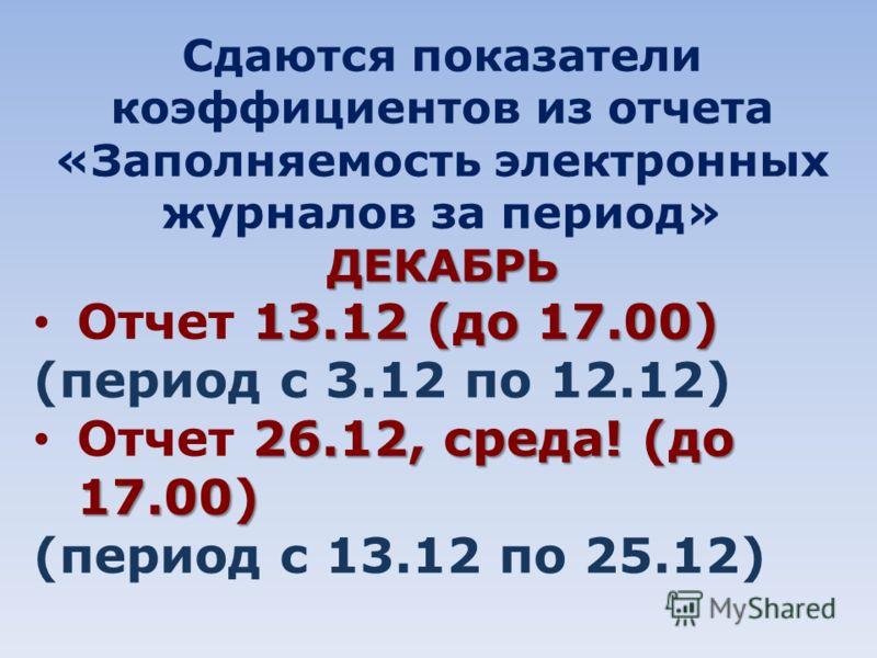 Сдаются показатели коэффициентов из отчета «Заполняемость электронных журналов за период»ДЕКАБРЬ 13.12 (до 17.00) Отчет 13.12 (до 17.00) (период с 3.12 по 12.12) 26.12, среда! (до 17.00) Отчет 26.12, среда! (до 17.00) (период с 13.12 по 25.12)