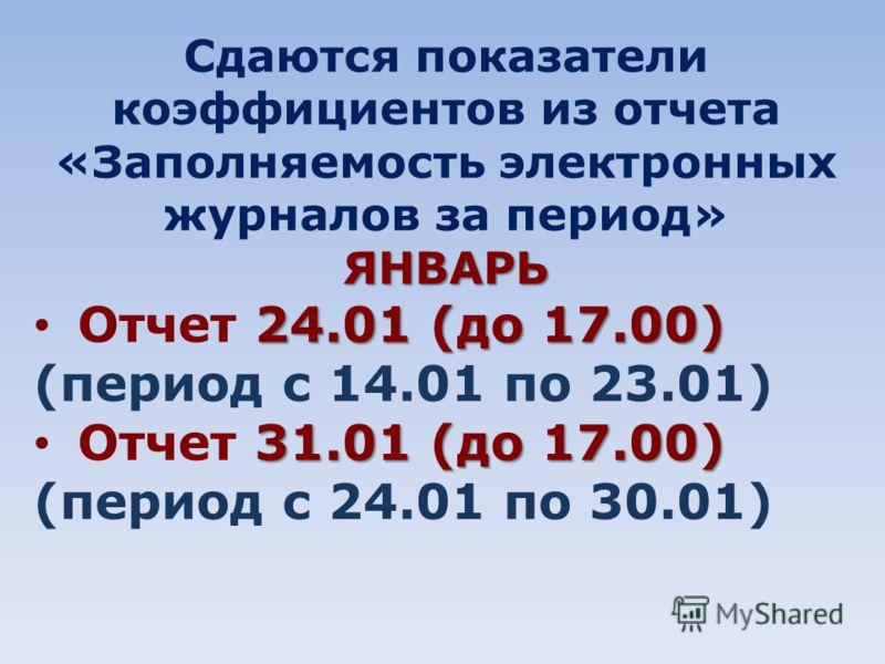 Сдаются показатели коэффициентов из отчета «Заполняемость электронных журналов за период»ЯНВАРЬ 24.01 (до 17.00) Отчет 24.01 (до 17.00) (период с 14.01 по 23.01) 31.01 (до 17.00) Отчет 31.01 (до 17.00) (период с 24.01 по 30.01)