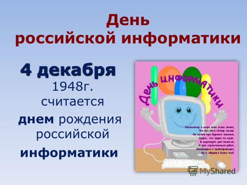 День российской информатики 4 декабря 4 декабря 1948г. считается днем рождения российской информатики