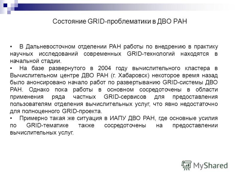 Состояние GRID-проблематики в ДВО РАН В Дальневосточном отделении РАН работы по внедрению в практику научных исследований современных GRID-технологий находятся в начальной стадии. На базе развернутого в 2004 году вычислительного кластера в Вычислител