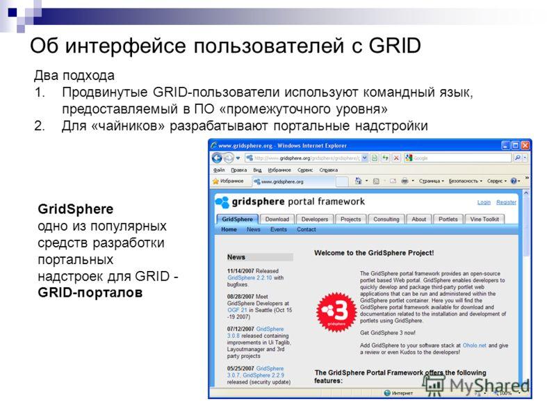 Об интерфейсе пользователей с GRID Два подхода 1.Продвинутые GRID-пользователи используют командный язык, предоставляемый в ПО «промежуточного уровня» 2.Для «чайников» разрабатывают портальные надстройки GridSphere одно из популярных средств разработ