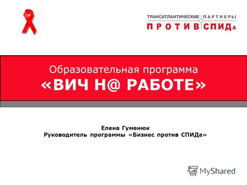 Образовательная программа «ВИЧ Н@ РАБОТЕ» Елена Гуменюк Руководитель программы «Бизнес против СПИДа»