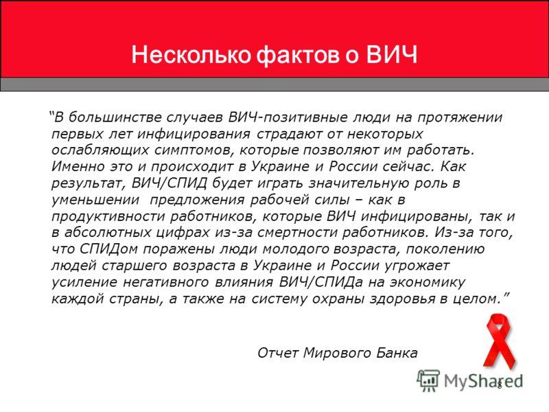 8 Несколько фактов о ВИЧ В большинстве случаев ВИЧ-позитивные люди на протяжении первых лет инфицирования страдают от некоторых ослабляющих симптомов, которые позволяют им работать. Именно это и происходит в Украине и России сейчас. Как результат, ВИ