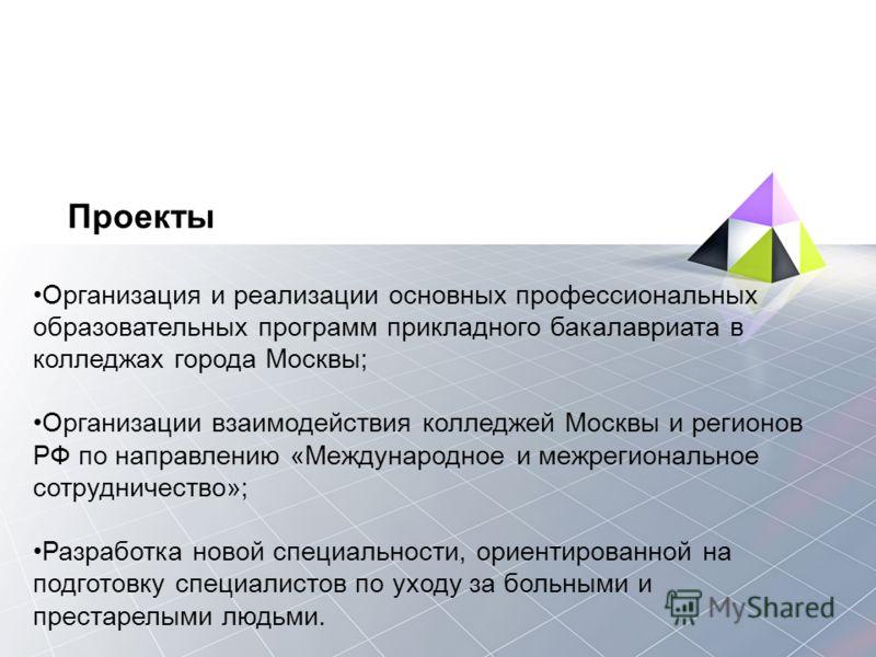 Проекты Организация и реализации основных профессиональных образовательных программ прикладного бакалавриата в колледжах города Москвы; Организации взаимодействия колледжей Москвы и регионов РФ по направлению «Международное и межрегиональное сотрудни