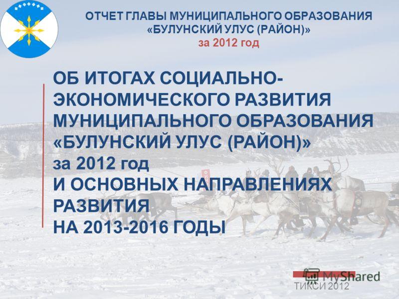 ОТЧЕТ ГЛАВЫ МУНИЦИПАЛЬНОГО ОБРАЗОВАНИЯ «БУЛУНСКИЙ УЛУС (РАЙОН)» за 2012 год ОБ ИТОГАХ СОЦИАЛЬНО- ЭКОНОМИЧЕСКОГО РАЗВИТИЯ МУНИЦИПАЛЬНОГО ОБРАЗОВАНИЯ «БУЛУНСКИЙ УЛУС (РАЙОН)» за 2012 год И ОСНОВНЫХ НАПРАВЛЕНИЯХ РАЗВИТИЯ НА 2013-2016 ГОДЫ ТИКСИ 2012