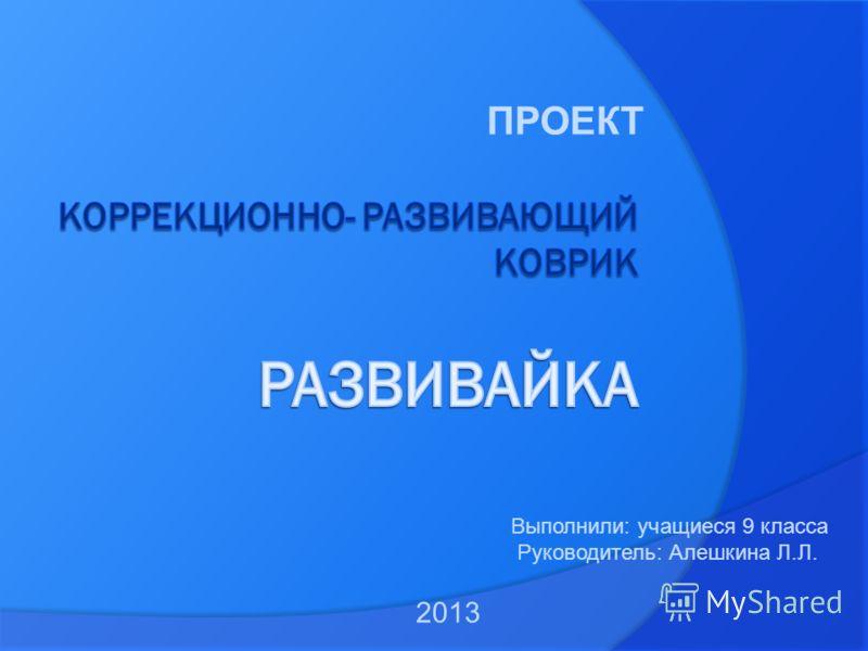 ПРОЕКТ Выполнили: учащиеся 9 класса Руководитель: Алешкина Л.Л. 2013