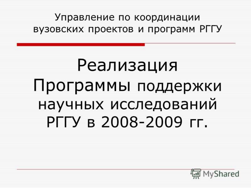 Управление по координации вузовских проектов и программ РГГУ Реализация Программы поддержки научных исследований РГГУ в 2008-2009 гг.
