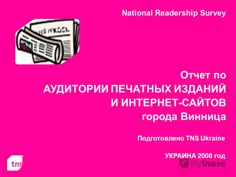 National Readership Survey Отчет по АУДИТОРИИ ПЕЧАТНЫХ ИЗДАНИЙ И ИНТЕРНЕТ-САЙТОВ города Винница Подготовлено TNS Ukraine УКРАИНА 2008 год