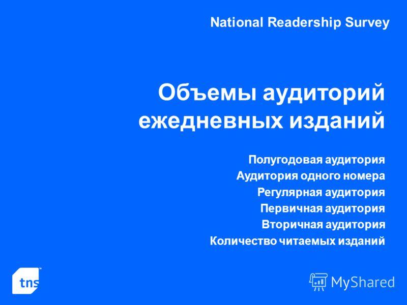 National Readership Survey Объемы аудиторий ежедневных изданий Полугодовая аудитория Аудитория одного номера Регулярная аудитория Первичная аудитория Вторичная аудитория Количество читаемых изданий