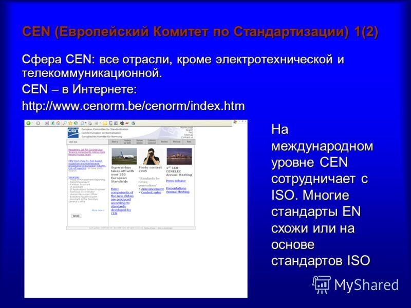 CEN (Европейский Комитет по Стандартизации) 1(2) Сфера CEN: все отрасли, кроме электротехнической и телекоммуникационной. CEN – в Интернете: http://www.cenorm.be/cenorm/index.htm На международном уровне CEN сотрудничает с ISO. Многие стандарты EN схо
