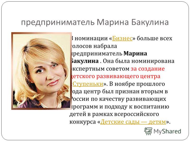 предприниматель Марина Бакулина В номинации « Бизнес » больше всех голосов набрала предприниматель Марина Бакулина. Она была номинирована экспертным советом за создание детского развивающего центра « Ступеньки ». В ноябре прошлого года центр был приз