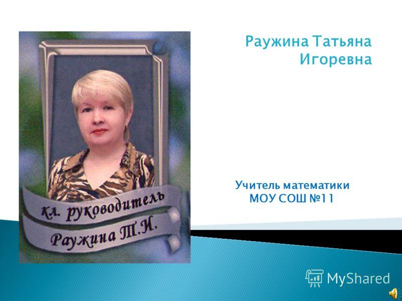 Раужина Татьяна Игоревна Учитель математики МОУ СОШ 11