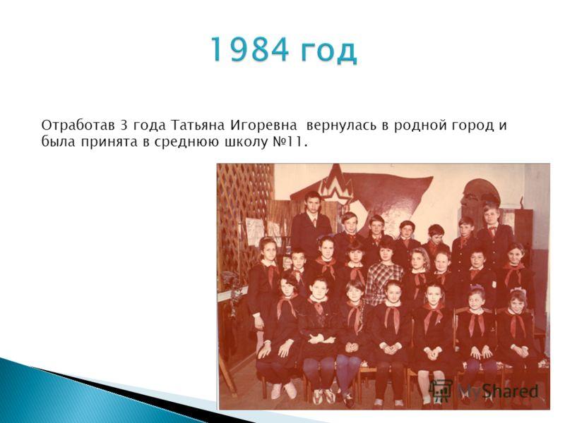 Отработав 3 года Татьяна Игоревна вернулась в родной город и была принята в среднюю школу 11.
