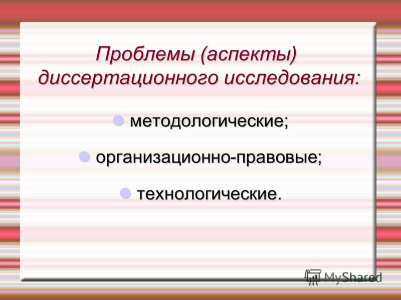Проблемы (аспекты) диссертационного исследования: методологические; методологические; организационно-правовые; организационно-правовые; технологические. технологические.