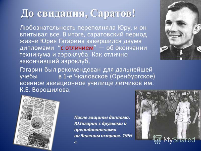 Любознательность переполняла Юру, и он впитывал все. В итоге, саратовский период жизни Юрия Гагарина завершился двумя дипломами с отличием об окончании техникума и аэроклуба. Как отлично закончивший аэроклуб, Гагарин был рекомендован для дальнейшей у