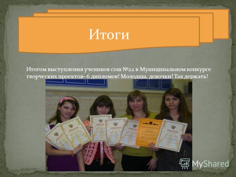 Итоги Итогом выступления учеников сош 22 в Муниципальном конкурсе творческих проектов- 6 дипломов! Молодцы, девочки! Так держать!