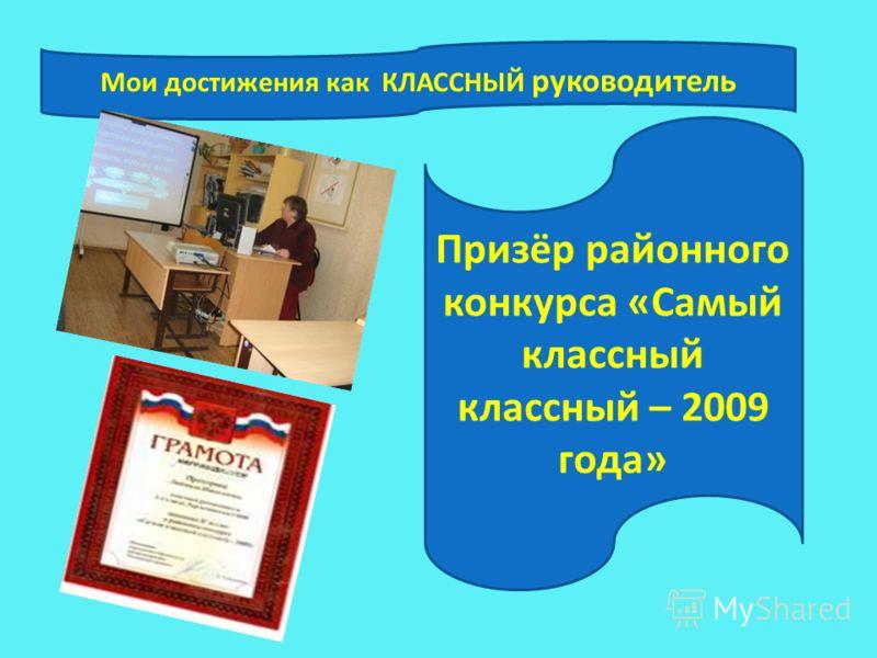 Мои достижения как КЛАССНЫЙ руководитель Призёр районного конкурса «Самый классный классный – 2009 года»
