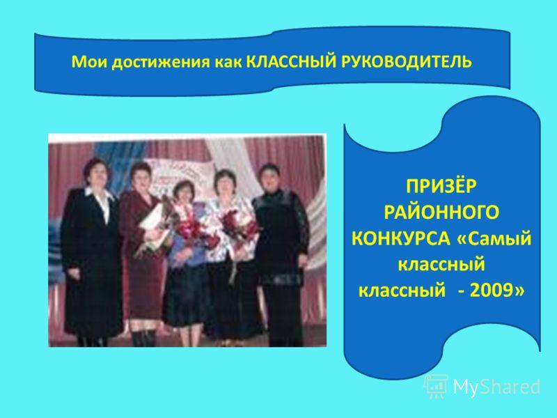 Мои достижения как КЛАССНЫЙ РУКОВОДИТЕЛЬ ПРИЗЁР РАЙОННОГО КОНКУРСА «Самый классный классный - 2009»