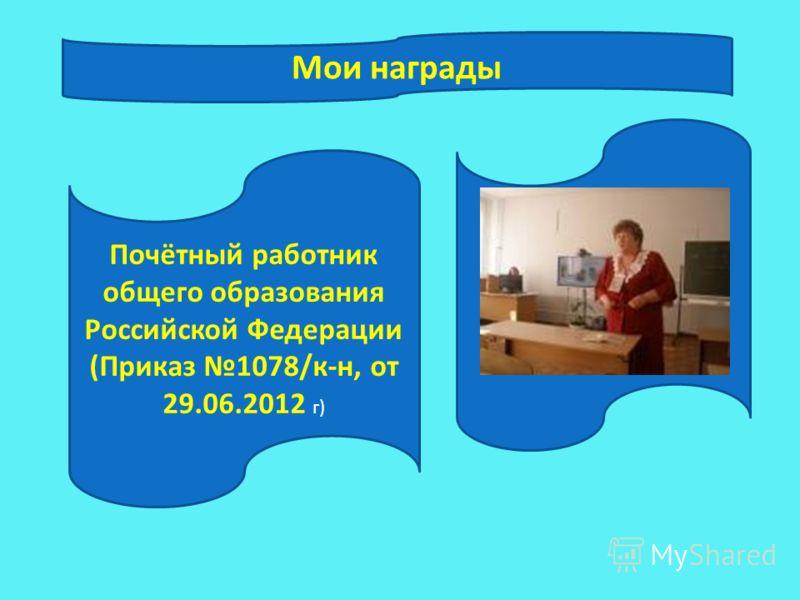 Почётный работник общего образования Российской Федерации (Приказ 1078/к-н, от 29.06.2012 г) Мои награды