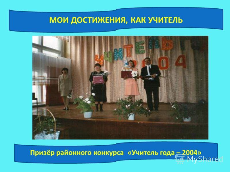 МОИ ДОСТИЖЕНИЯ, КАК УЧИТЕЛЬ Призёр районного конкурса «Учитель года – 2004»