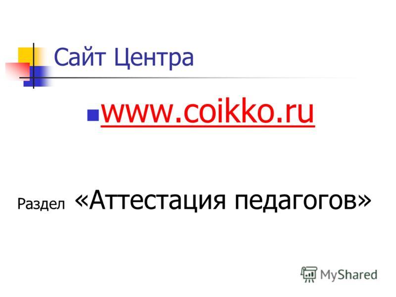 Сайт Центра www.coikko.ru Раздел «Аттестация педагогов»