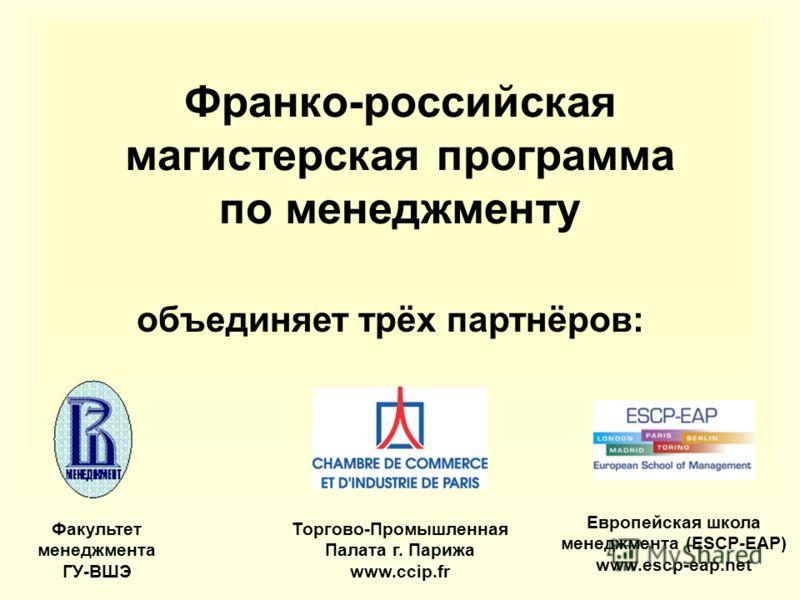 Франко-российская магистерская программа по менеджменту объединяет трёх партнёров: Факультет менеджмента ГУ-ВШЭ Торгово-Промышленная Палата г. Парижа www.ccip.fr Европейская школа менеджмента (ESCP-EAP) www.escp-eap.net