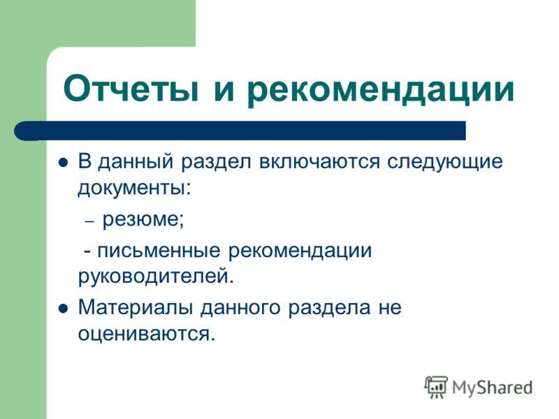 Отчеты и рекомендации В данный раздел включаются следующие документы: – резюме; - письменные рекомендации руководителей. Материалы данного раздела не оцениваются.